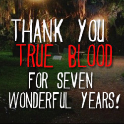 THANK YOU TRUE BLOOD FOR SEVEN WONDERFUL YEARS!